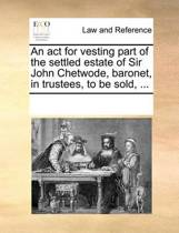 An ACT for Vesting Part of the Settled Estate of Sir John Chetwode, Baronet, in Trustees, to Be Sold, ...