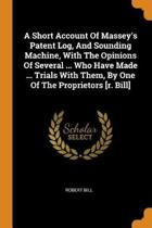 A Short Account of Massey's Patent Log, and Sounding Machine, with the Opinions of Several ... Who Have Made ... Trials with Them, by One of the Proprietors [r. Bill]