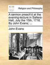 A Sermon Preach'd at the Evening-Lecture in Salters-Hall, July the 15th, 1716. by John Evans; ...