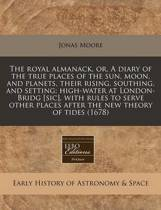 The Royal Almanack, Or, a Diary of the True Places of the Sun, Moon, and Planets, Their Rising, Southing, and Setting; High-Water at London-Bridg [Sic], with Rules to Serve Other Places After the New Theory of Tides (1678)