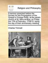 A Sermon Preached Before the Society for the Propagation of the Gospel in Foreign Parts, at the Parish-Church of St. Mary-Le-Bow, on Friday the 17th of February, 1709/10. Being the Day of Their Anniversary Meeting