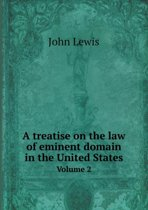 A Treatise on the Law of Eminent Domain in the United States Volume 2