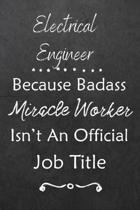 Electrical Engineer Because Bad Ass Miracle Worker Isn't An Official Job Title: Journal - Lined Notebook to Write In - Appreciation Thank You Novelty