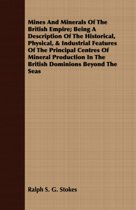 Mines And Minerals Of The British Empire; Being A Description Of The Historical, Physical, & Industrial Features Of The Principal Centres Of Mineral Production In The British Dominions Beyond The Seas