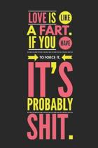 Love Is Like a Fart If You Have to Force It It's Probably Shit