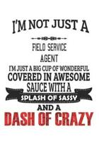I'm Not Just A Field Service Agent I'm Just A Big Cup Of Wonderful Covered In Awesome Sauce With A Splash Of Sassy And A Dash Of Crazy