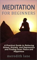 Meditation for Beginners: A Practical Guide to Relieving Stress, Anxiety, and Depression and Finding Inner Peace and Happiness by Meredith Lane