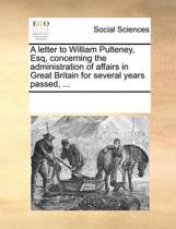 A Letter to William Pulteney, Esq, Concerning the Administration of Affairs in Great Britain for Several Years Passed,