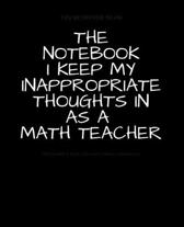 The Notebook I Keep My Inappropriate Thoughts In As A Math Teacher: BLANK - JOURNAL - NOTEBOOK - COLLEGE RULE LINED - 7.5'' X 9.25'' -150 pages: Funny n
