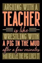 Arguing with a TEACHER is like wrestling with a pig in the mud. After a few minutes you realize the pig likes it.