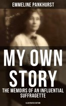 MY OWN STORY: The Memoirs of an Influential Suffragette (Illustrated Edition)