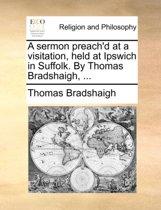 A Sermon Preach'd at a Visitation, Held at Ipswich in Suffolk. by Thomas Bradshaigh,