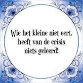 Tegeltje met Spreuk (Tegeltjeswijsheid): Wie het kleine niet eert, heeft van de crisis niets geleerd! + Kado verpakking & Plakhanger