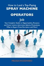 How to Land a Top-Paying Spray machine operators Job: Your Complete Guide to Opportunities, Resumes and Cover Letters, Interviews, Salaries, Promotions, What to Expect From Recruiters and More