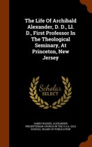 The Life of Archibald Alexander, D. D., LL. D., First Professor in the Theological Seminary, at Princeton, New Jersey