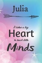 Julia It Takes A Big Heart To Teach Little Minds: Julia Gifts for Mom Gifts for Teachers Journal / Notebook / Diary / USA Gift (6 x 9 - 110 Blank Line