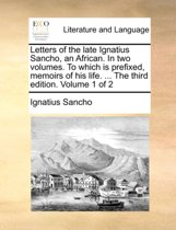 Letters of the Late Ignatius Sancho, an African. in Two Volumes. to Which Is Prefixed, Memoirs of His Life. ... the Third Edition. Volume 1 of 2