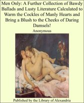 Men Only: A Further Collection of Bawdy Ballads and Lusty Literature Calculated to Warm the Cockles of Manly Hearts and Bring a Blush to the Cheeks of Daring Damsels!