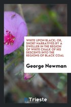 White Upon Black; Or, Short Narratives by a Dweller in the Region of White Chalk of His Descents Into the Regions of Black Coal