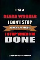 I Am a Rebar Worker I Don't Stop When I Am Tired I Stop When I Am Done