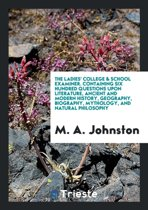 The Ladies' College & School Examiner. Containing Six Hundred Questions Upon Literature, Ancient and Modern History, Geography, Biography, Mythology, and Natural Philosophy