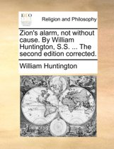 Zion's Alarm, Not Without Cause. by William Huntington, S.S. ... the Second Edition Corrected