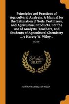Principles and Practices of Agricultural Analysis. a Manual for the Estimation of Soils, Fertilizers, and Agricultural Products. for the Use of Analysts, Teachers, and Students of Agricultural Chemistry ... Y Harvey W. Wiley ..; Volume 1