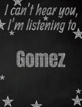 I can't hear you, I'm listening to Gomez creative writing lined notebook: Promoting band fandom and music creativity through writing...one day at a ti