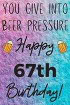 You Give Into Beer Pressure Happy 67th Birthday