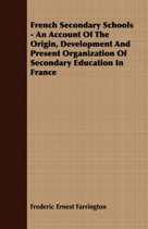 French Secondary Schools - An Account Of The Origin, Development And Present Organization Of Secondary Education In France