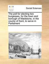 The Poll for Electing Two Burgesses, for the Town and Borough of Maidstone, in the County of Kent, to Serve in Parliament