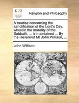 A Treatise Concerning the Sanctification of the Lord's Day. Wherein the Morality of the Sabbath, ... Is Maintained ... by the Reverend Mr. John Willison, ...
