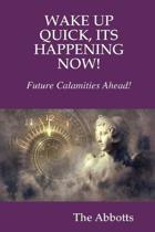 Wake Up Quick, Its Happening Now! Future Calamities Ahead!
