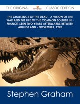 The Challenge of the Dead - A vision of the war and the life of the common soldier in - France, seen two years afterwards between August and - November, 1920 - The Original Classic Edition