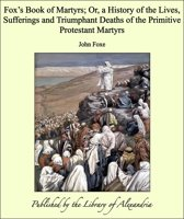 Fox's Book of Martyrs; Or, a History of the Lives, Sufferings and Triumphant Deaths of the Primitive Protestant Martyrs
