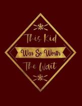This Kid Was So Worth The Wait: Blank Notebook 8.5x11 100 pages Scrapbook Baby Book