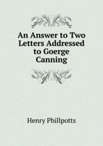 An Answer to Two Letters Addressed to Goerge Canning