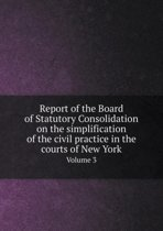 Report of the Board of Statutory Consolidation on the Simplification of the Civil Practice in the Courts of New York Volume 3