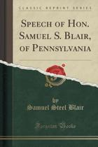 Speech of Hon. Samuel S. Blair, of Pennsylvania (Classic Reprint)