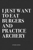I Just Want To Eat Burgers And Practice Archery: A 6x9 Inch Notebook Diary Journal With A Bold Text Font Slogan On A Matte Cover and 120 Blank Lined P