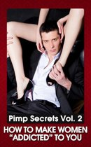 PIMP SECRETS VOL. 2 - How to Make Women ''Addicted'' To You (How to Get Her Attention, Make Her Want You, and Be in Total Control)