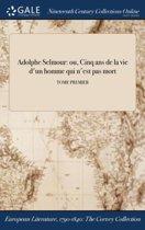 Adolphe Selmour: Ou, Cinq Ans De La Vie D'Un Homme Qui N'Est Pas Mort; Tome Premier