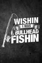 Wishin I Was Bullhead Fishin