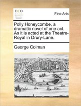 Polly Honeycombe, a Dramatic Novel of One Act. as It Is Acted at the Theatre-Royal in Drury-Lane