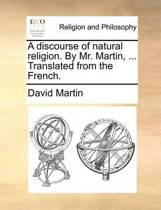 A Discourse of Natural Religion. by Mr. Martin, ... Translated from the French.