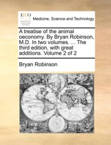 A Treatise of the Animal Oeconomy. by Bryan Robinson, M.D. in Two Volumes. ... the Third Edition, with Great Additions. Volume 2 of 2