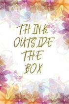 Think Outside The Box: Lined Journal - Flower Lined Diary, Planner, Gratitude, Writing, Travel, Goal, Pregnancy, Fitness, Prayer, Diet, Weigh