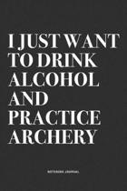 I Just Want To Drink Alcohol And Practice Archery: A 6x9 Inch Notebook Diary Journal With A Bold Text Font Slogan On A Matte Cover and 120 Blank Lined