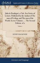 Julia de Roubign�, a Tale. in a Series of Letters. Published by the Author of the Man of Feeling, and the Man of the World. in Two Volumes. ... the Second Edition. of 2; Volume 1