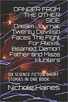 DANGER FROM THE OTHER SIDE Dream Journal, Twenty Devilish Faces The Fight For Alexis, Beamed, Demon Father and Maze Hunters: SIX SCIENCE FICTION SHORT STORIES IN ONE BOOK